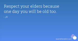 Respect your elders because one day you will be old too.