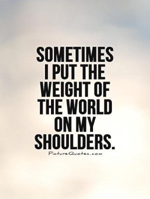 ... put the weight of the world on my shoulders. Picture Quote #1