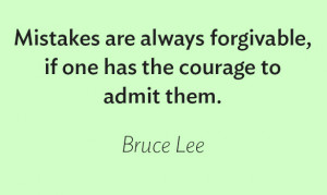 """... forgivable, if one has the courage to admit them."""" – Bruce Lee"""