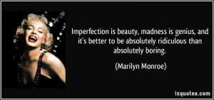 Imperfection is beauty, madness is genius, and it's better to be ...