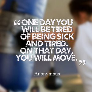 Quotes Picture: one day you will be tired of being sick and tired on ...