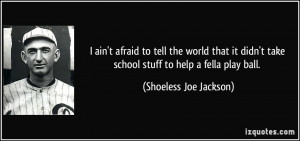 ... take school stuff to help a fella play ball. - Shoeless Joe Jackson