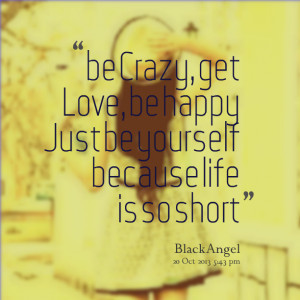 Quotes Picture: be crazy, get love, be happy just be yourself because ...