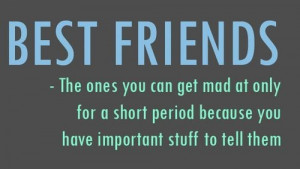 best friends the one you get mad at only for a short