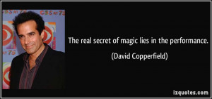 The real secret of magic lies in the performance. - David Copperfield