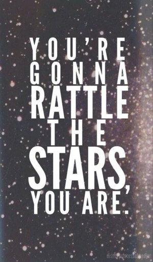 you're gonna rattle the stars, you are.