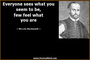 ... you seem to be, few feel what you are - Niccolo Machiavelli Quotes