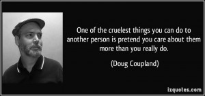 One of the cruelest things you can do to another person is pretend you ...