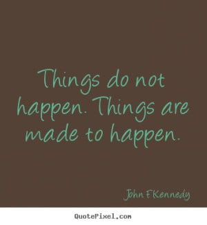 Things do not happen. Things are made to happen. ""