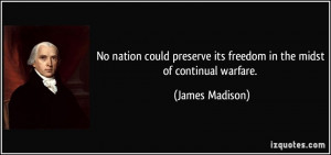 ... its freedom in the midst of continual warfare. - James Madison