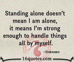 Standing alone doesn't mean I am alone, it means I'm strong enough to ...