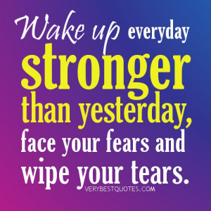 Wake up everyday stronger than yesterday, face your fears and wipe ...