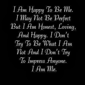 ... don't try to be what I am not and I don't try to Impress Anyone. I Am