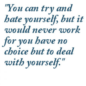 You Can Try And Hate Yourself, But It Would Never Work For You Have No ...