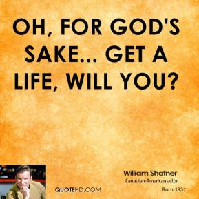 William Shatner - Oh, for God's sake... get a life, will you?