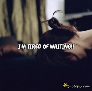 Tired Of Waiting For You Quotes Tumblr Download this quote posted by: