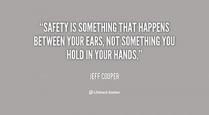 Safety is something that happens between your ears, not something you ...