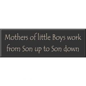 Mothers of Little Boys Sign - Mothers of little Boys work from Son up ...