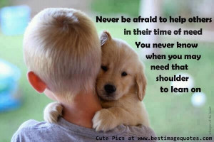 Quote: Never be afraid to help others in their time of need. You never ...