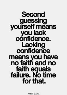 Second guessing yourself means you lack confidence. Lacking confidence ...