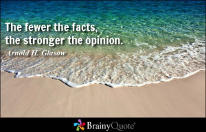 The fewer the facts, the stronger the opinion. - Arnold H. Glasow