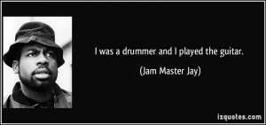was a drummer and I played the guitar. - Jam Master Jay