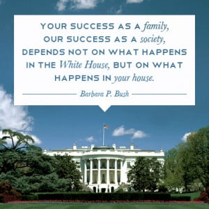 ... in the white house, but on what happens in your house - barbara bush
