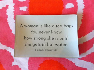 woman is like a tea bag. You never know how strong she is until she ...