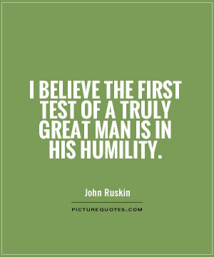 ... first test of a truly great man is in his humility Picture Quote #1