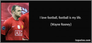 quote-i-love-football-football-is-my-life-wayne-rooney-157816.jpg