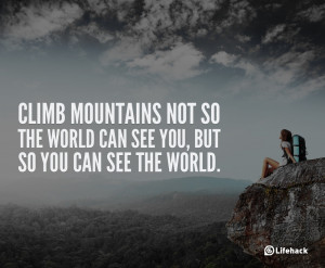Climb mountains not so the world can see you, but so you can see ...