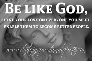... enable them to become better people. ~ Anonymous ( Spiritual Quotes