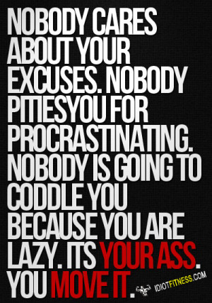 Nobody cares about your excuses. Nobody pities you for procrastinating ...