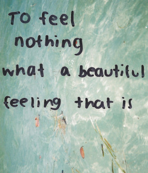 To feel nothing what a beautiful feeling that is.