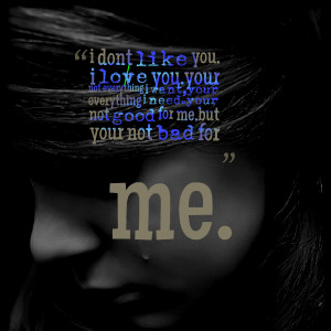 Quotes Picture: i dont like you, i love youyour not everything i want ...