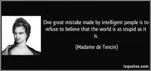One great mistake made by intelligent people is to refuse to believe ...