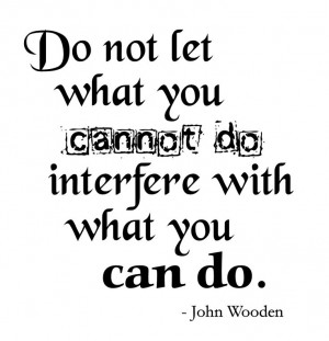 do not let what you cannot do interfere with what you can do john ...