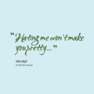 Quotes Picture: hating me won't make you pretty