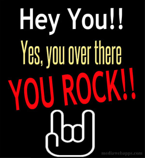 Hey you. Yes, you over there. You Rock!! Source: http://www ...