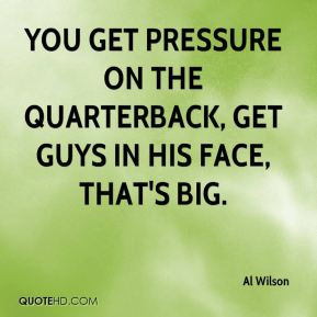 You get pressure on the quarterback, get guys in his face, that's big.