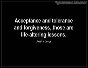 Acceptance And Tolerance And Forgiveness, Those Are Life-Altering ...