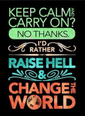 ... on? No thanks. I'd rather raise hell and change the world. #quote