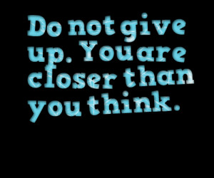 Quotes Picture: do not give up you are closer than you think