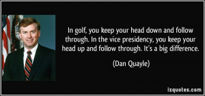 In golf, you keep your head down and follow through. In the vice ...