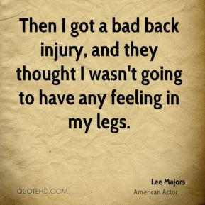Then I got a bad back injury, and they thought I wasn't going to have ...