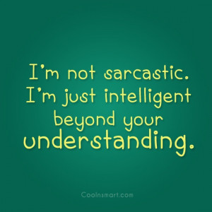 Sarcastic Quote: I'm not sarcastic. I'm just intelligent beyond...
