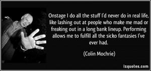... me to fulfill all the sicko fantasies I've ever had. - Colin Mochrie