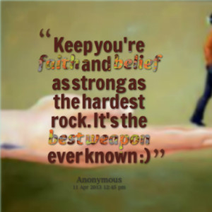 Keep you're faith and belief as strong as the hardest rock. It's the ...