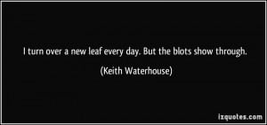 turn over a new leaf every day. But the blots show through. - Keith ...