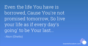 Even the life You have is borrowed, Cause You're not promised tomorrow ...